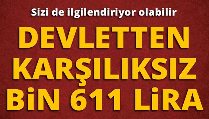 DEVLETTEN KARŞILIKSIZ BİN 611 LİRA..