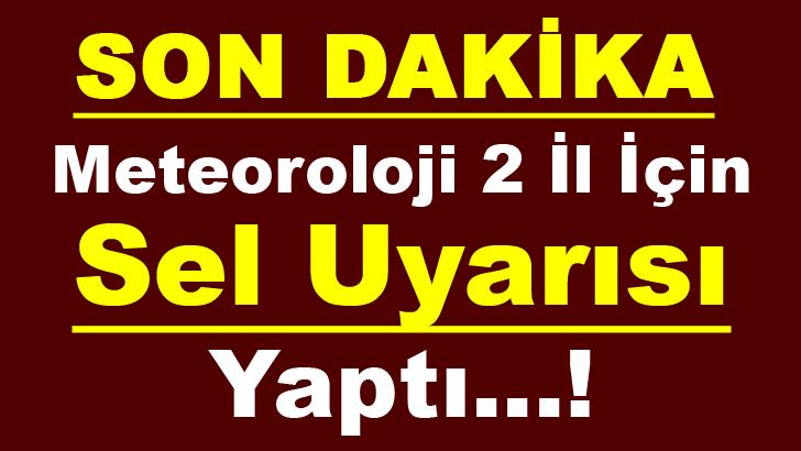 METEOROLOJİ 2 İL İÇİN SEL UYARISI YAPTI...!