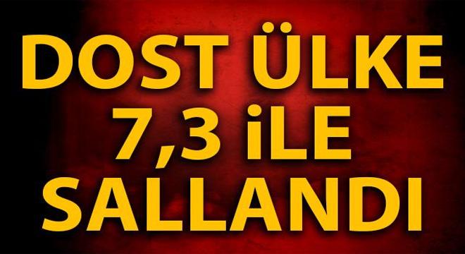 DOST ÜLKE 7,3 İLE SALLANDI!