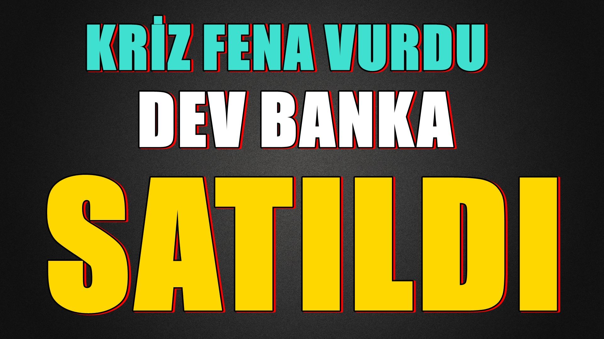 KRİZ FENA VURDU DEV BANKA SATILDI...