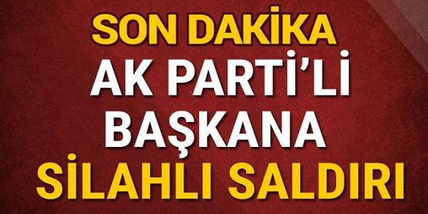SONDAKİKA AK Partili başkana silahlı saldırı