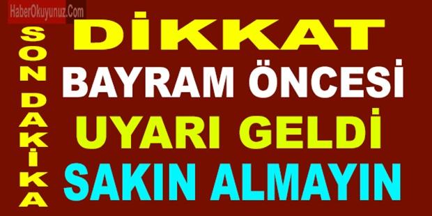 BAYRAM ÖNCESİ ÖNEMLİ UYARI GELDİ.. SAKIN ALMAYIN...