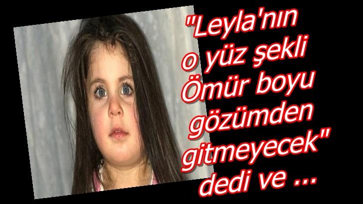 Leyla'nın o yüz şekli Ömür boyu gözümden gitmeyecek