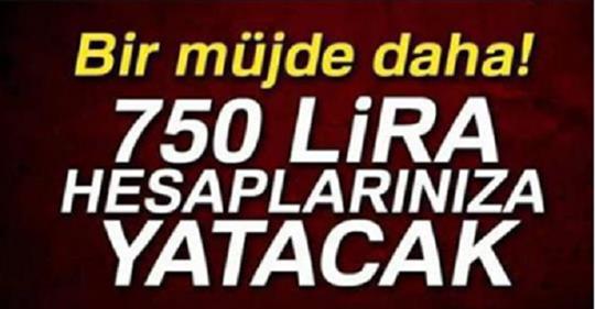 Bir Güzel Müjde Daha. 750 Lira Hesaplarınıza Yatacak