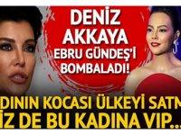 Deniz Akkaya'dan Ebru Gündeş isyanı: Yahu bu kadının kocası ülkeyi satmış!